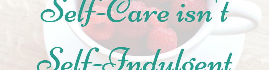 Self-care isn't self-indulgent